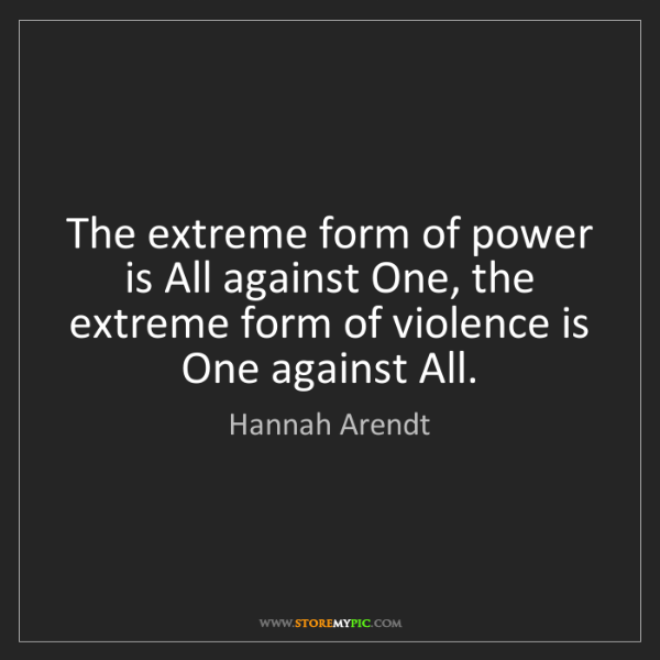 Hannah Arendt: The extreme form of power is All against One, the extreme...