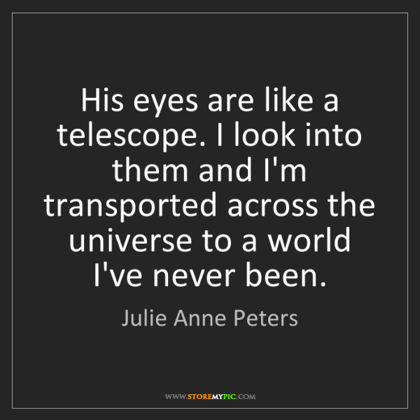 Julie Anne Peters: His eyes are like a telescope. I look into them and I'm...