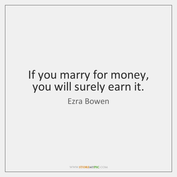 If you marry for money, you will surely earn it.