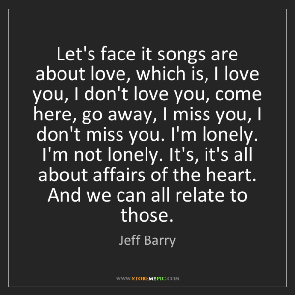Jeff Barry: Let's face it songs are about love, which is, I love...