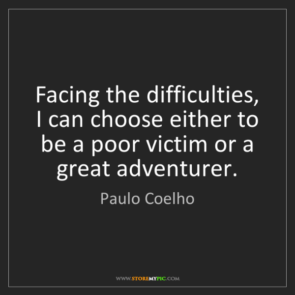 Paulo Coelho: Facing the difficulties, I can choose either to be a...