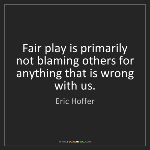 Eric Hoffer: Fair play is primarily not blaming others for anything...