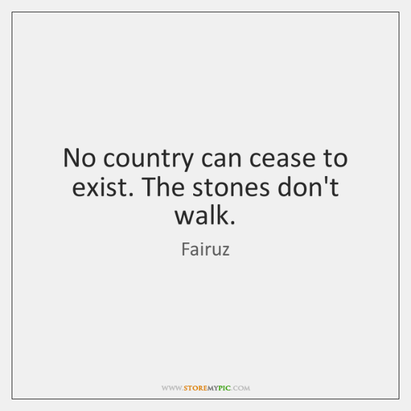 No country can cease to exist. The stones don't walk.