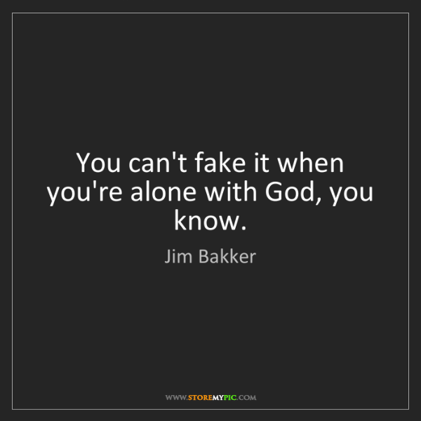 Jim Bakker: You can't fake it when you're alone with God, you know.