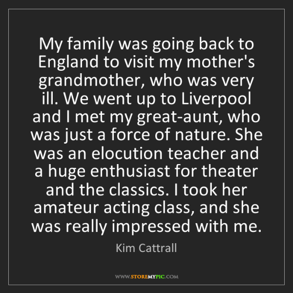 Kim Cattrall: My family was going back to England to visit my mother's...