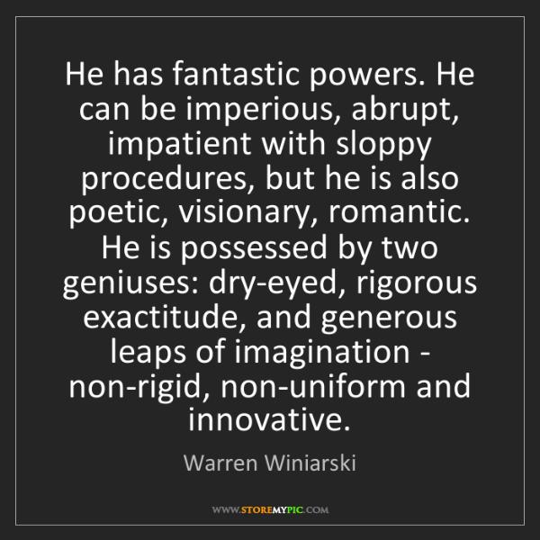 Warren Winiarski: He has fantastic powers. He can be imperious, abrupt,...