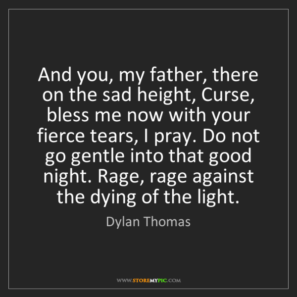 Dylan Thomas: And you, my father, there on the sad height, Curse, bless...