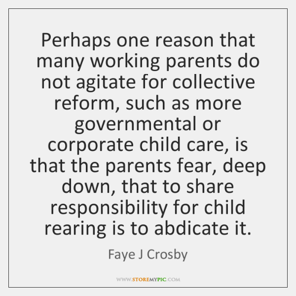 Perhaps one reason that many working parents do not agitate for collective ...