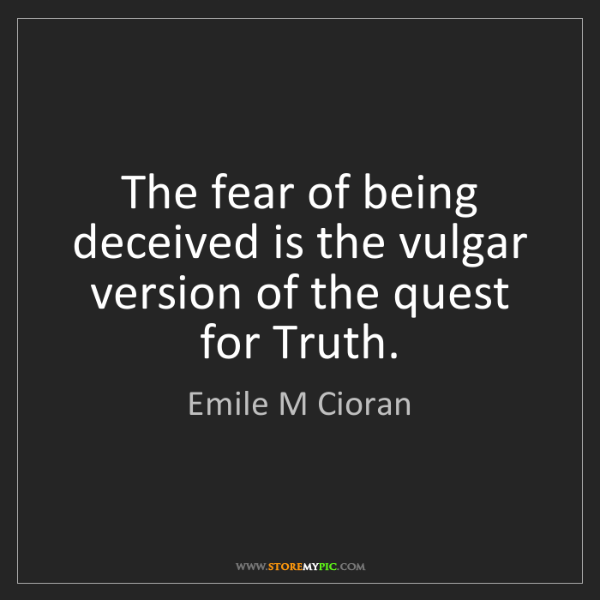 Emile M Cioran: The fear of being deceived is the vulgar version of the...