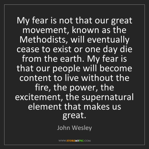 John Wesley: My fear is not that our great movement, known as the...