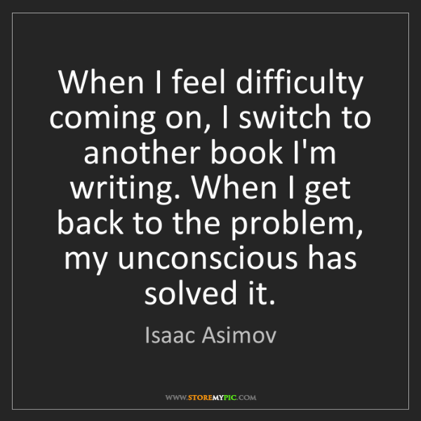 Isaac Asimov: When I feel difficulty coming on, I switch to another...