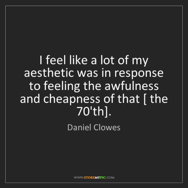 Daniel Clowes: I feel like a lot of my aesthetic was in response to...