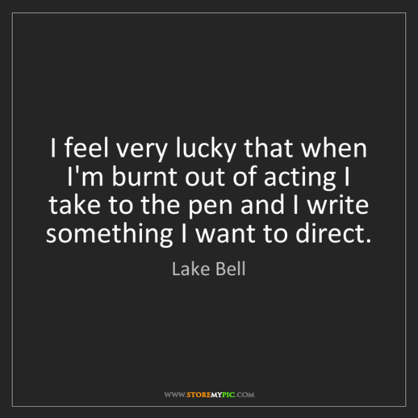Lake Bell: I feel very lucky that when I'm burnt out of acting I...