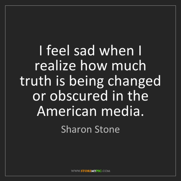 Sharon Stone: I feel sad when I realize how much truth is being changed...