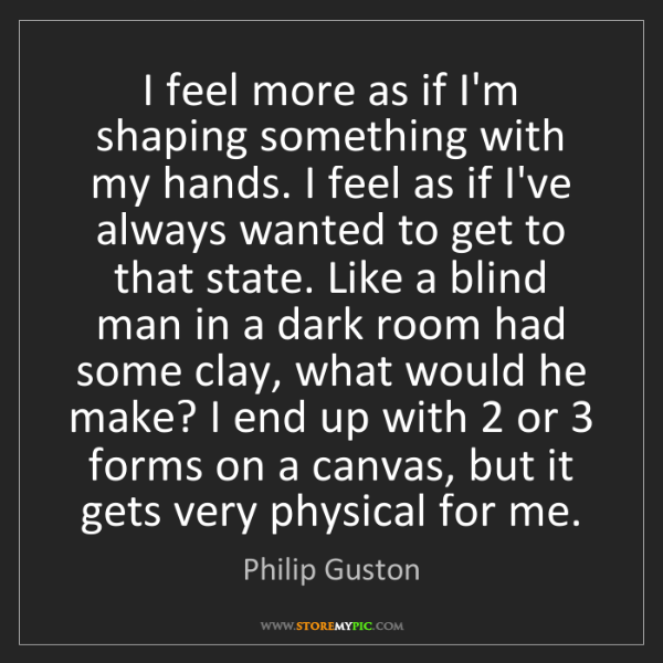 Philip Guston: I feel more as if I'm shaping something with my hands....