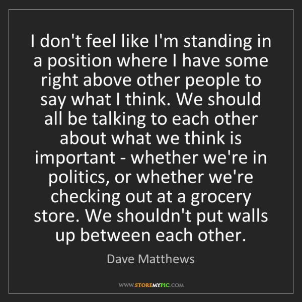 Dave Matthews: I don't feel like I'm standing in a position where I...