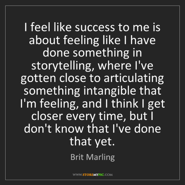 Brit Marling: I feel like success to me is about feeling like I have...