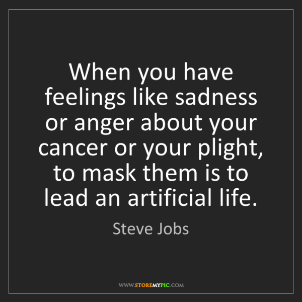 Steve Jobs: When you have feelings like sadness or anger about your...