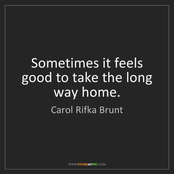 Carol Rifka Brunt: Sometimes it feels good to take the long way home.