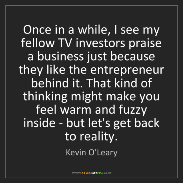 Kevin O'Leary: Once in a while, I see my fellow TV investors praise...