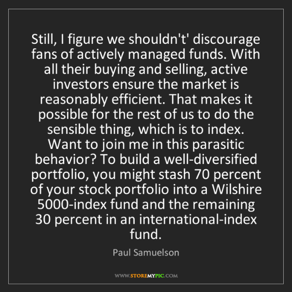 Paul Samuelson: Still, I figure we shouldn't' discourage fans of actively...