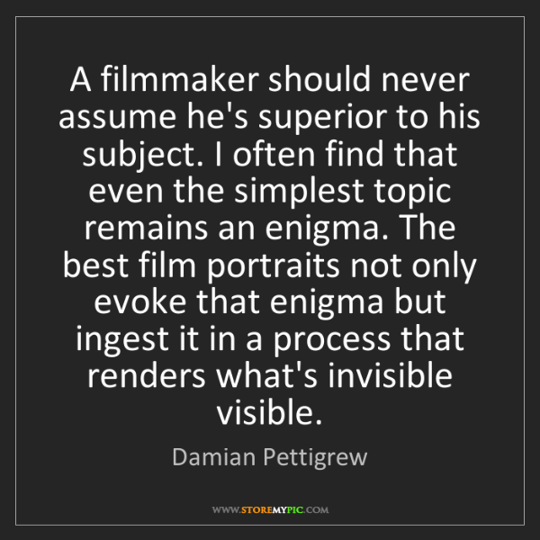 Damian Pettigrew: A filmmaker should never assume he's superior to his...