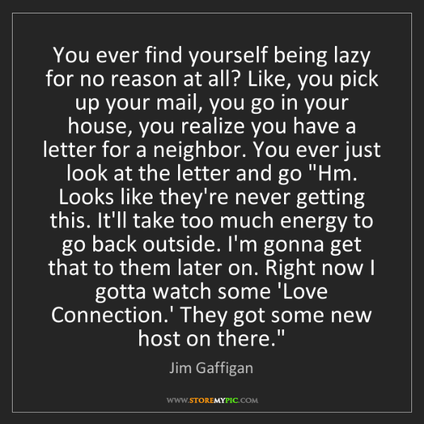 Jim Gaffigan: You ever find yourself being lazy for no reason at all?...