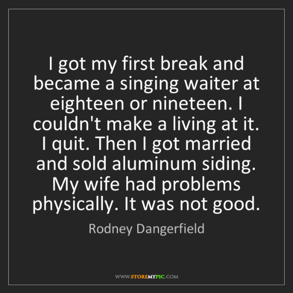 Rodney Dangerfield: I got my first break and became a singing waiter at eighteen...