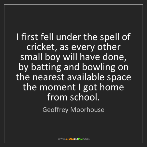 Geoffrey Moorhouse: I first fell under the spell of cricket, as every other...