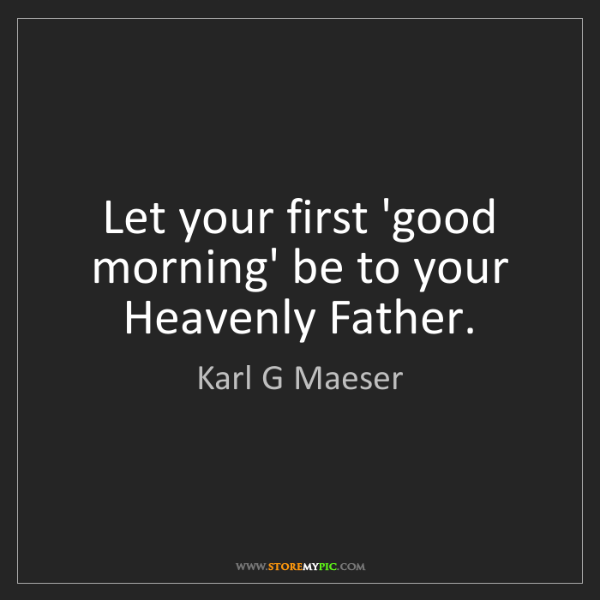 Karl G Maeser: Let your first 'good morning' be to your Heavenly Father.