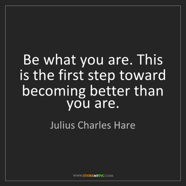 Julius Charles Hare: Be what you are. This is the first step toward becoming...