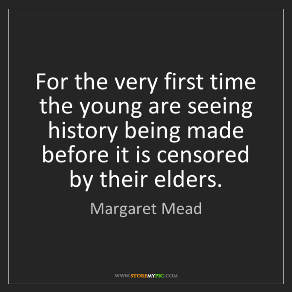 Margaret Mead: For the very first time the young are seeing history...