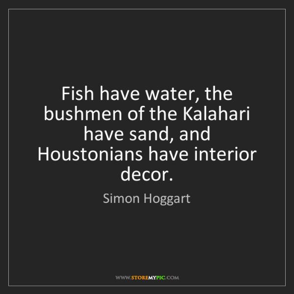 Simon Hoggart: Fish have water, the bushmen of the Kalahari have sand,...