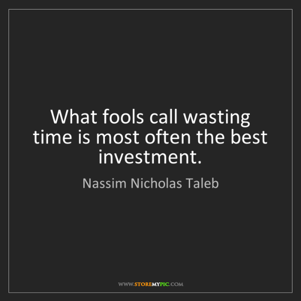 Nassim Nicholas Taleb: What fools call wasting time is most often the best investment.
