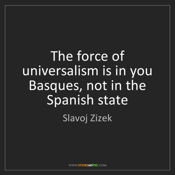 Slavoj Zizek: The force of universalism is in you Basques, not in the...