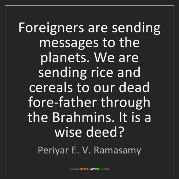 Periyar E. V. Ramasamy: Foreigners are sending messages to the planets. We are...