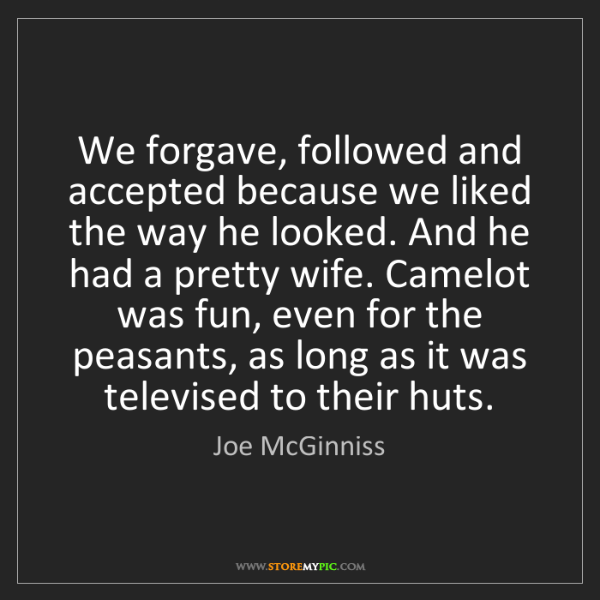 Joe McGinniss: We forgave, followed and accepted because we liked the...