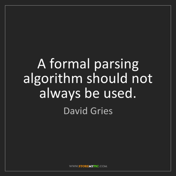 David Gries: A formal parsing algorithm should not always be used.
