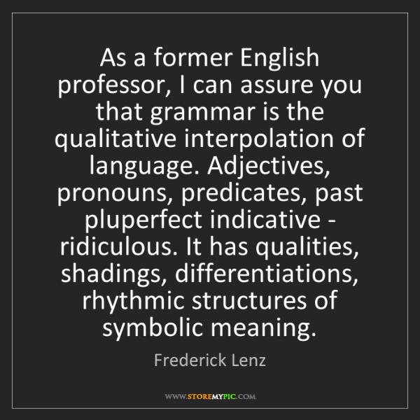 Frederick Lenz: As a former English professor, I can assure you that...