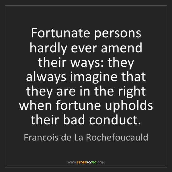 Francois de La Rochefoucauld: Fortunate persons hardly ever amend their ways: they...