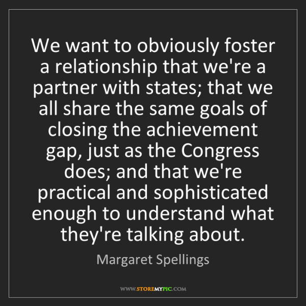 Margaret Spellings: We want to obviously foster a relationship that we're...