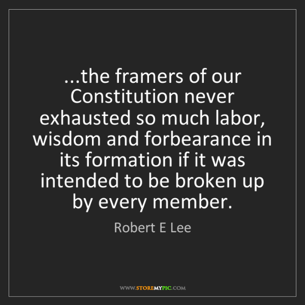 Robert E Lee: ...the framers of our Constitution never exhausted so...