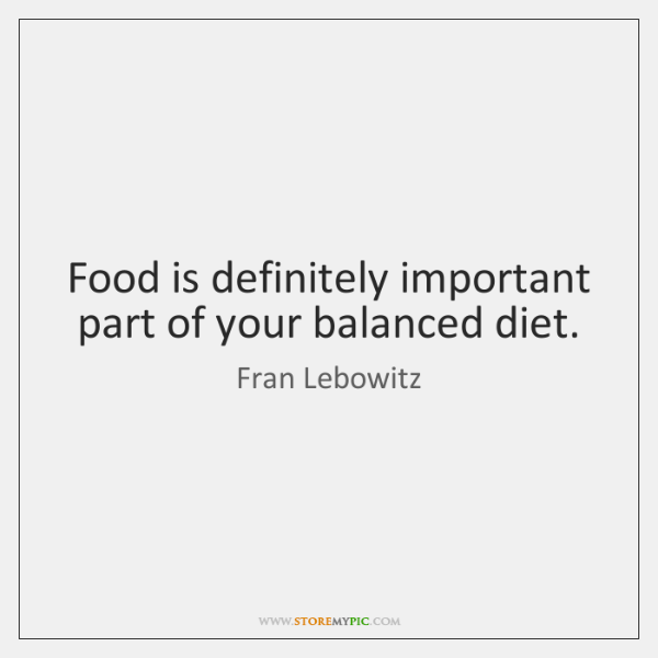 Food is definitely important part of your balanced diet.