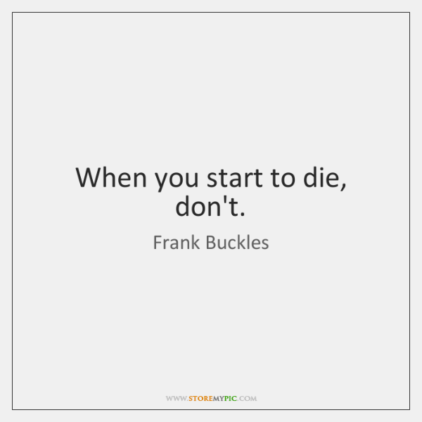 When you start to die, don't.