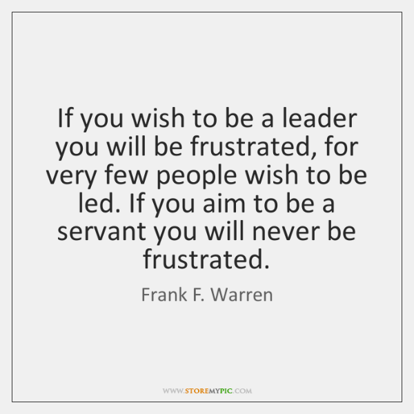 If you wish to be a leader you will be frustrated, for ...