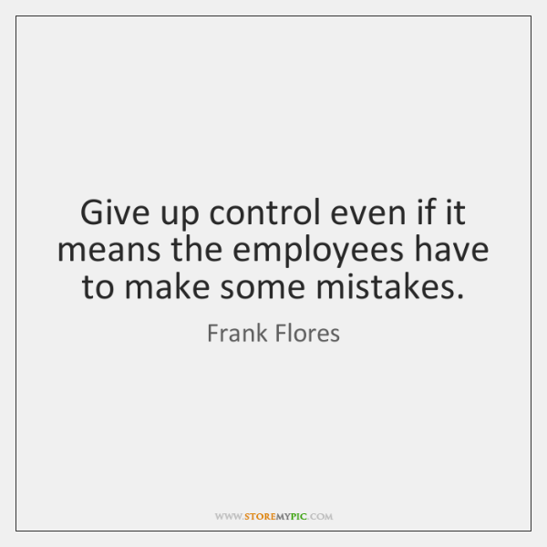 Give up control even if it means the employees have to make ...