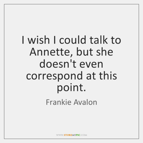 I wish I could talk to Annette, but she doesn't even correspond ...