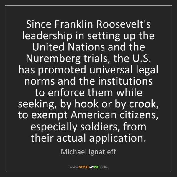 Michael Ignatieff: Since Franklin Roosevelt's leadership in setting up the...