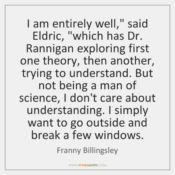 "I am entirely well,"" said Eldric, ""which has Dr. Rannigan exploring first ..."