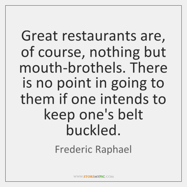 Great restaurants are, of course, nothing but mouth-brothels. There is no point ...